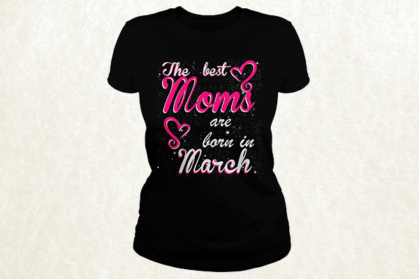 The Best Moms are born in March T-shirt