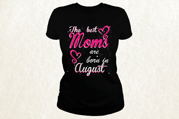 The Best Moms are born in August T-shirt