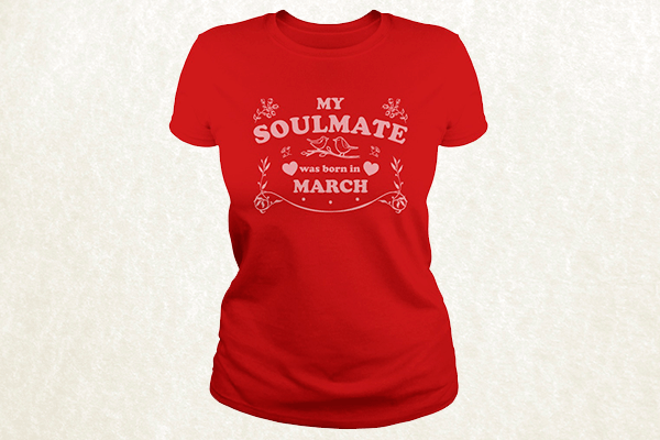 My Soulmate was born in March T-shirt