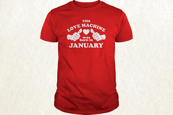 This Love Machine Was Born In January T-shirt