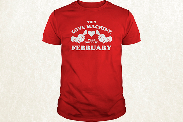 This Love Machine Was Born In February T-shirt