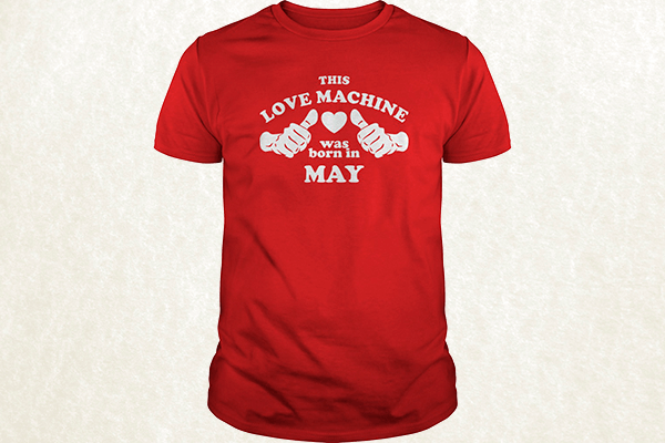 This Love Machine Was Born In May T-shirt