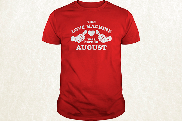 This Love Machine Was Born In August T-shirt