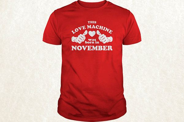 This Love Machine Was Born In November T-shirt