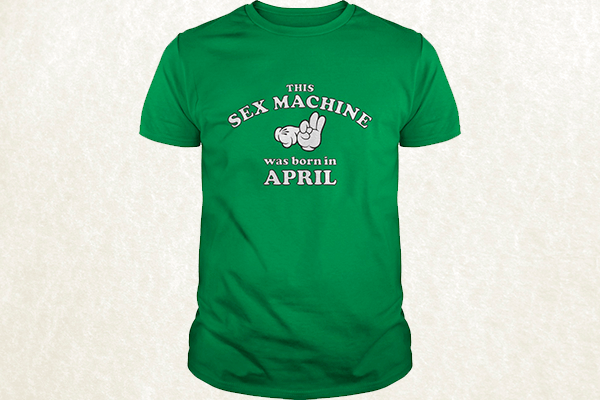 This Sex Machine Was Born In April T-shirt