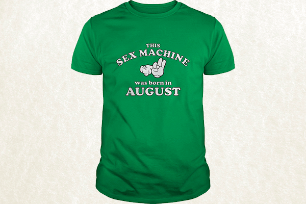 This Sex Machine Was Born In August T-shirt